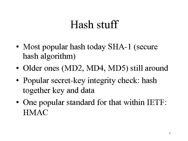 Hash stuff • Most popular hash today SHA-1 (secure hash algorithm) • Older ones