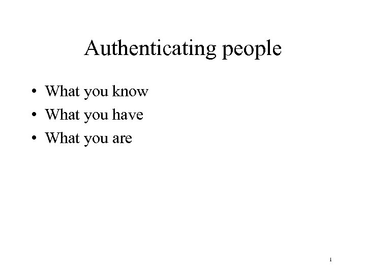 Authenticating people • What you know • What you have • What you are