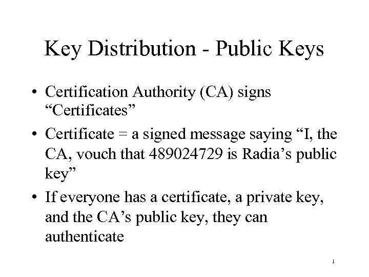 "Key Distribution - Public Keys • Certification Authority (CA) signs ""Certificates"" • Certificate ="