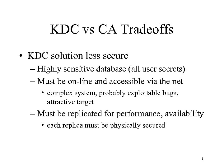 KDC vs CA Tradeoffs • KDC solution less secure – Highly sensitive database (all