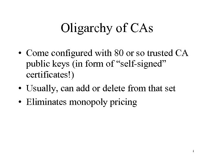 Oligarchy of CAs • Come configured with 80 or so trusted CA public keys
