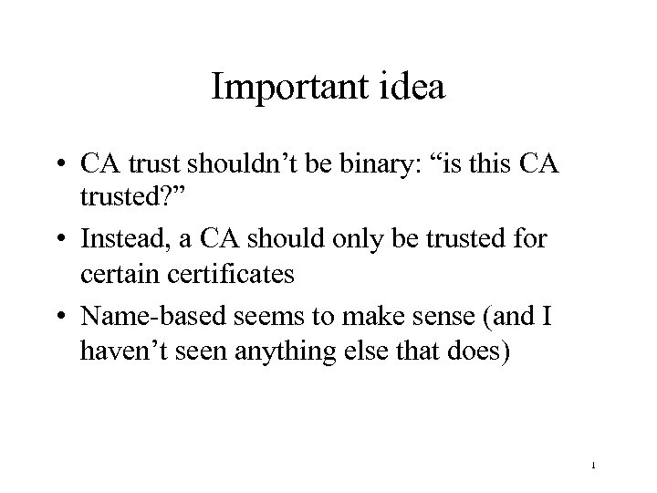 "Important idea • CA trust shouldn't be binary: ""is this CA trusted? "" •"