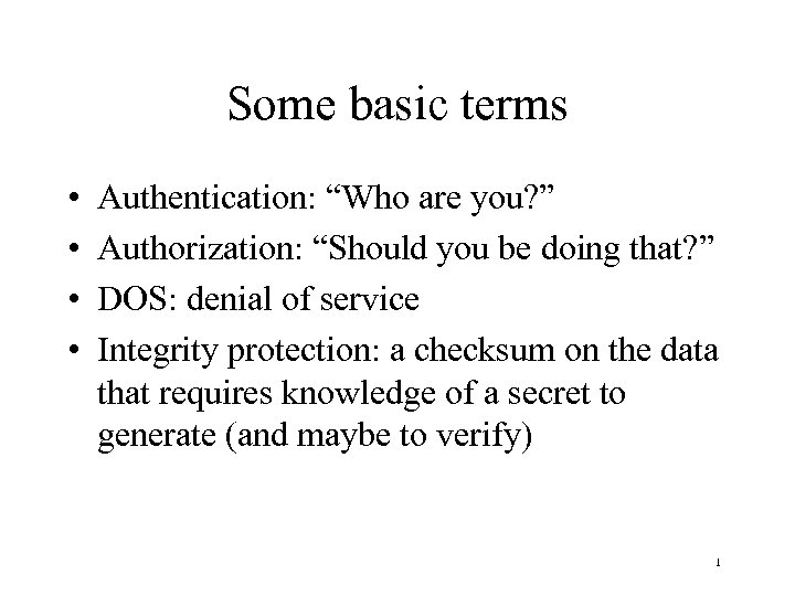 "Some basic terms • • Authentication: ""Who are you? "" Authorization: ""Should you be"