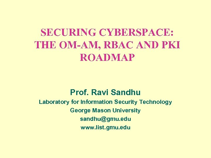 SECURING CYBERSPACE: THE OM-AM, RBAC AND PKI ROADMAP Prof. Ravi Sandhu Laboratory for Information