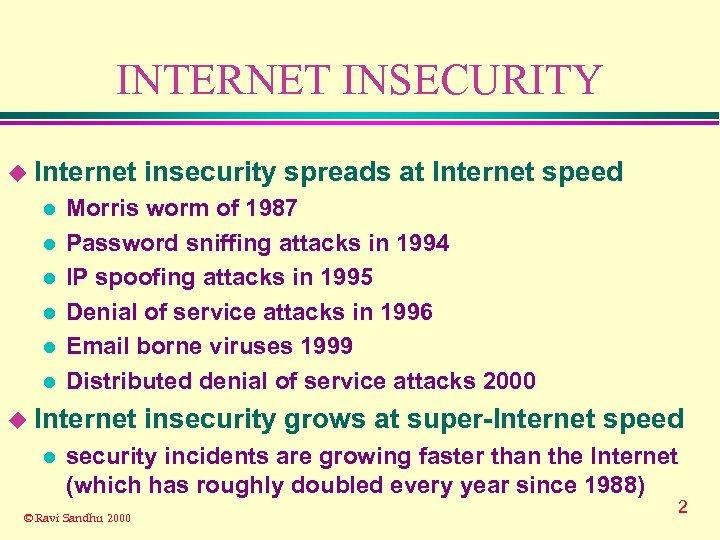 INTERNET INSECURITY u Internet l l l Morris worm of 1987 Password sniffing attacks