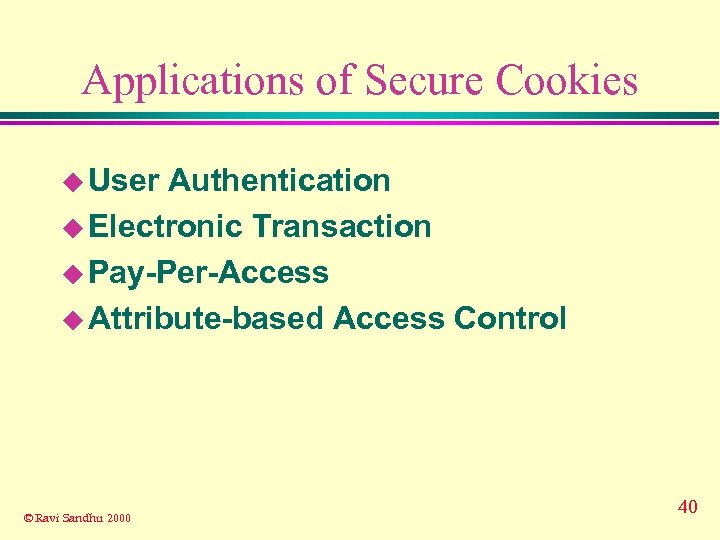 Applications of Secure Cookies u User Authentication u Electronic Transaction u Pay-Per-Access u Attribute-based