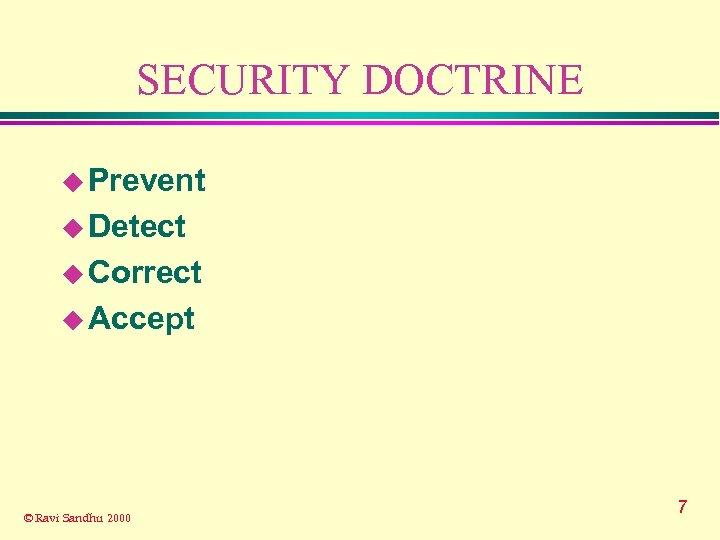 SECURITY DOCTRINE u Prevent u Detect u Correct u Accept © Ravi Sandhu 2000