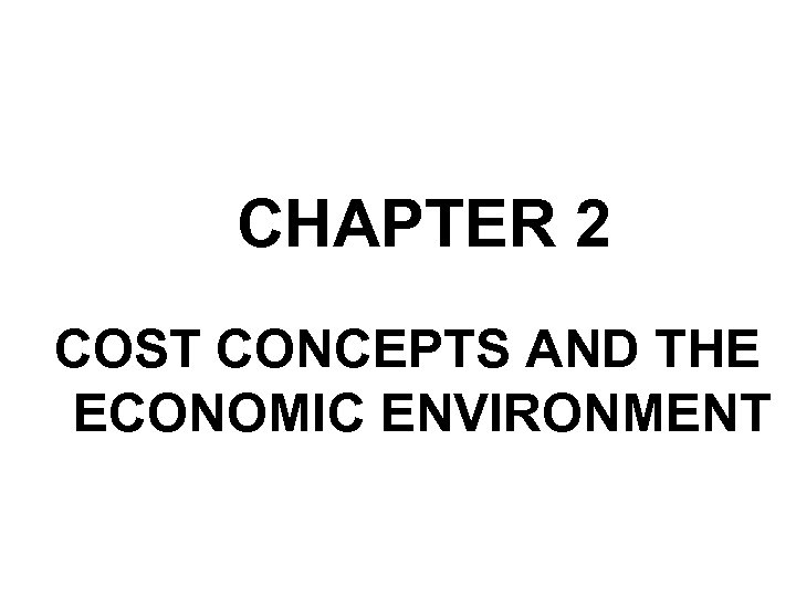 CHAPTER 2 COST CONCEPTS AND THE ECONOMIC ENVIRONMENT