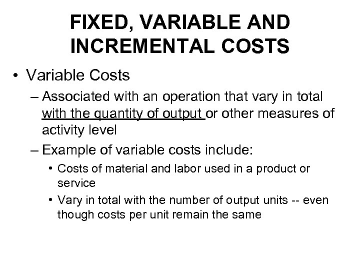 FIXED, VARIABLE AND INCREMENTAL COSTS • Variable Costs – Associated with an operation that