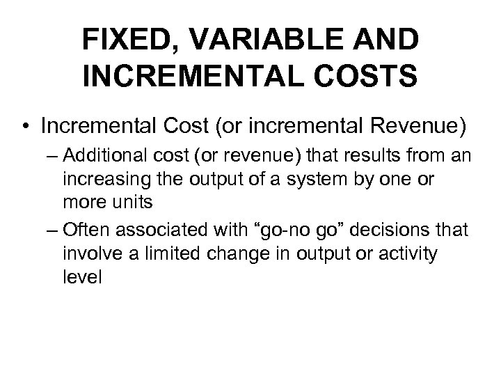 FIXED, VARIABLE AND INCREMENTAL COSTS • Incremental Cost (or incremental Revenue) – Additional cost