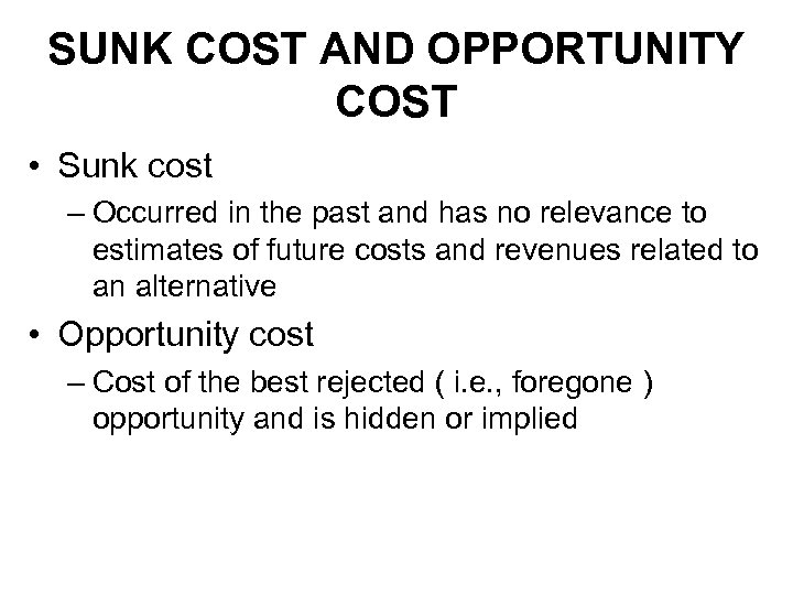 SUNK COST AND OPPORTUNITY COST • Sunk cost – Occurred in the past and