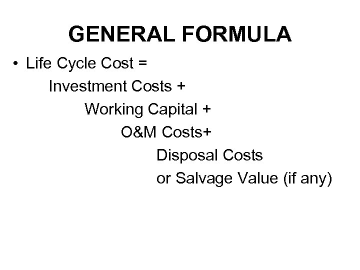 GENERAL FORMULA • Life Cycle Cost = Investment Costs + Working Capital + O&M