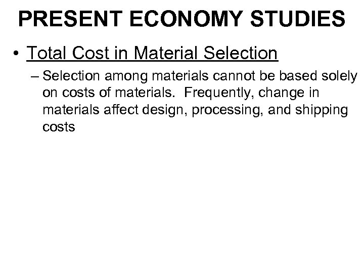 PRESENT ECONOMY STUDIES • Total Cost in Material Selection – Selection among materials cannot