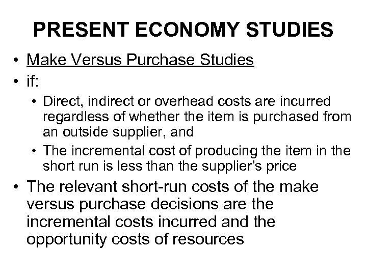 PRESENT ECONOMY STUDIES • Make Versus Purchase Studies • if: • Direct, indirect or