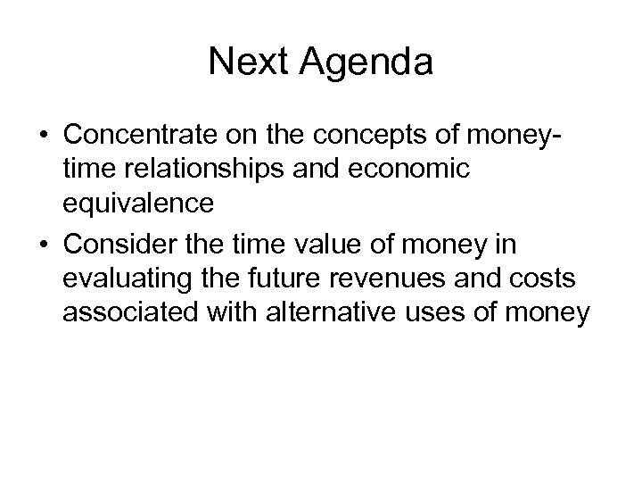 Next Agenda • Concentrate on the concepts of moneytime relationships and economic equivalence •