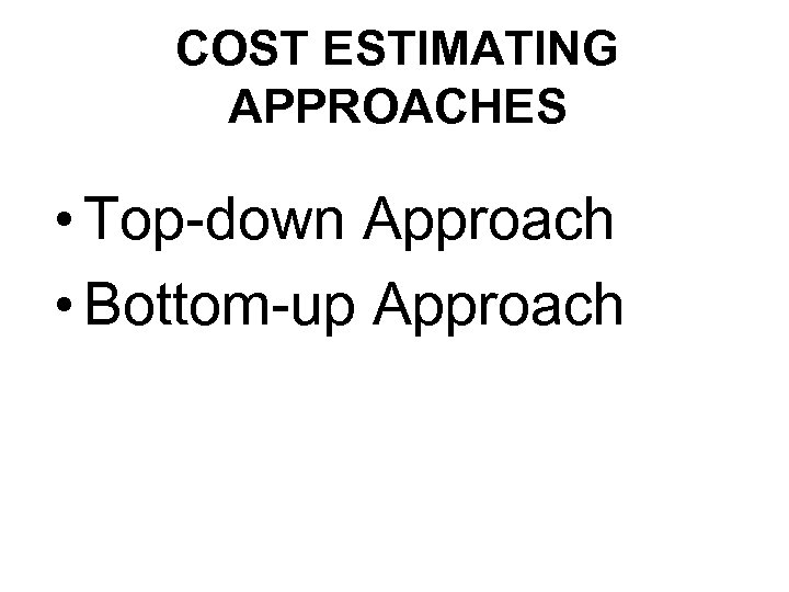 COST ESTIMATING APPROACHES • Top-down Approach • Bottom-up Approach