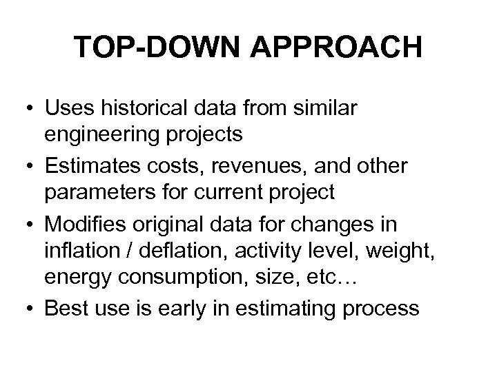 TOP-DOWN APPROACH • Uses historical data from similar engineering projects • Estimates costs, revenues,