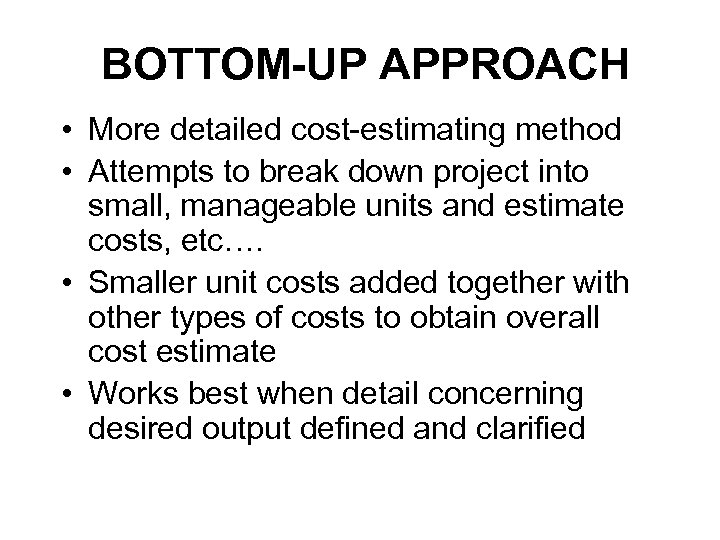 BOTTOM-UP APPROACH • More detailed cost-estimating method • Attempts to break down project into