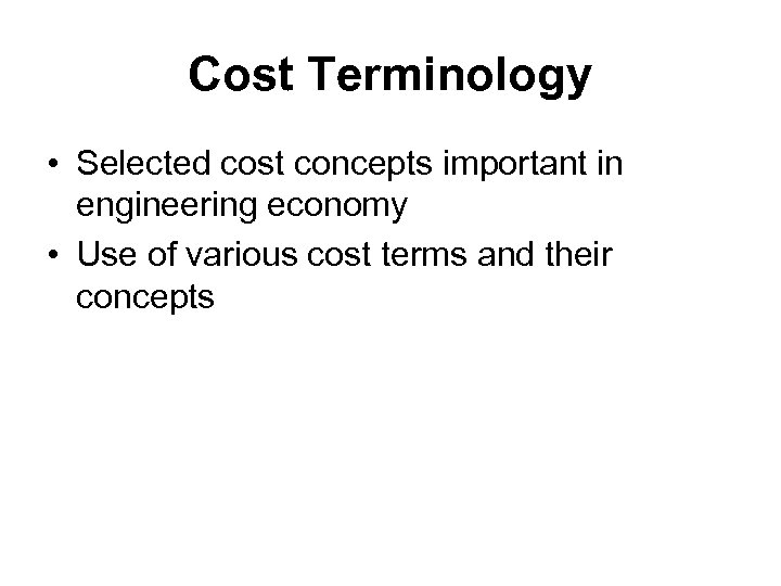 Cost Terminology • Selected cost concepts important in engineering economy • Use of various