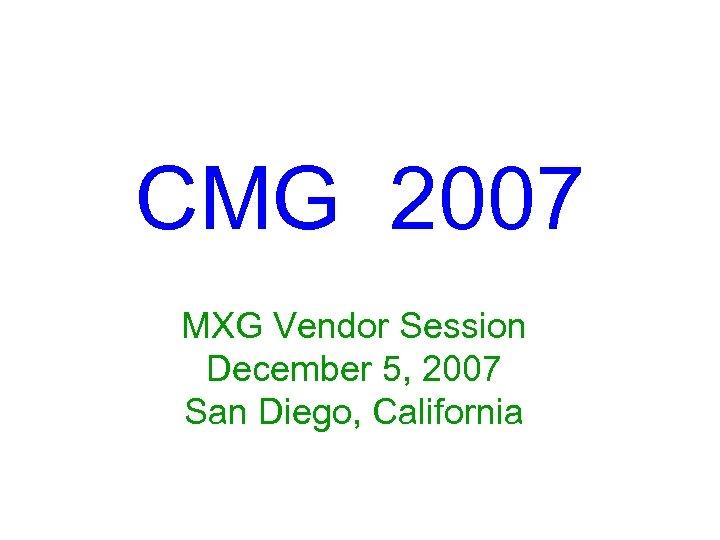 CMG 2007 MXG Vendor Session December 5, 2007 San Diego, California