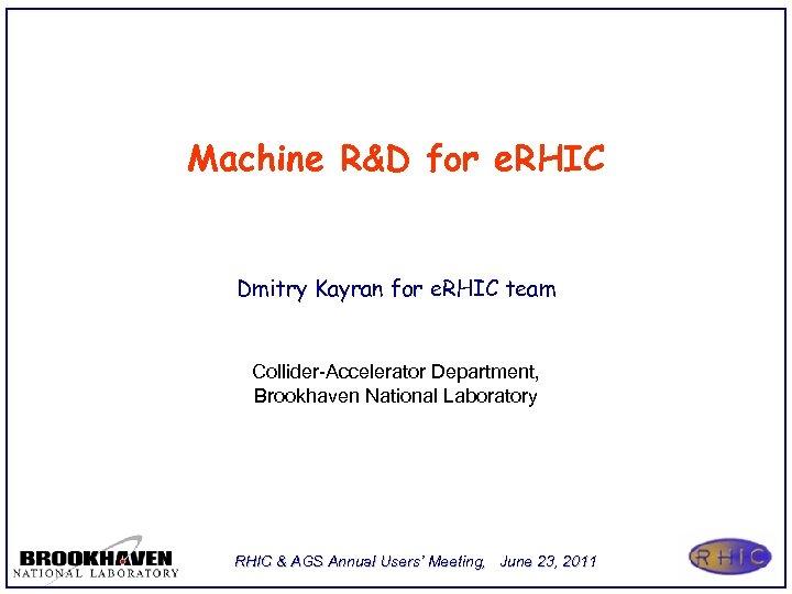 Machine R&D for e. RHIC Dmitry Kayran for e. RHIC team Collider-Accelerator Department, Brookhaven