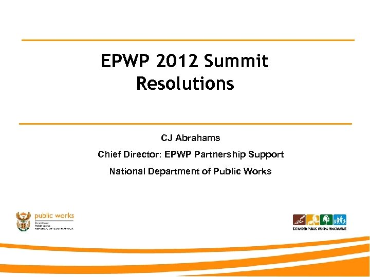 EPWP 2012 Summit Resolutions CJ Abrahams Chief Director: EPWP Partnership Support National Department of