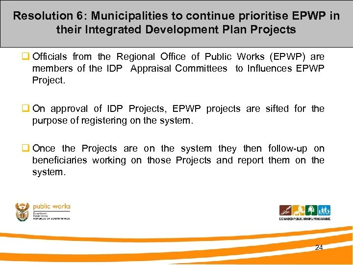 Resolution 6: Municipalities to continue prioritise EPWP in their Integrated Development Plan Projects q