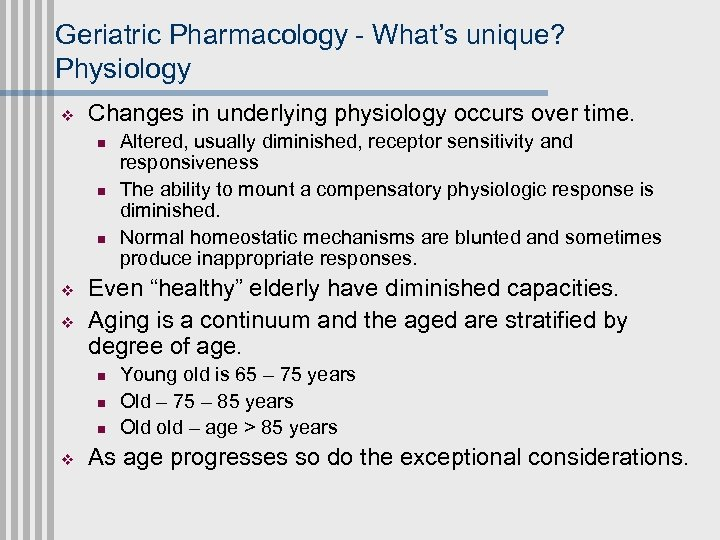 Geriatric Pharmacology - What's unique? Physiology v Changes in underlying physiology occurs over time.