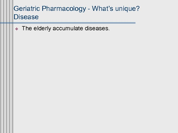Geriatric Pharmacology - What's unique? Disease v The elderly accumulate diseases.