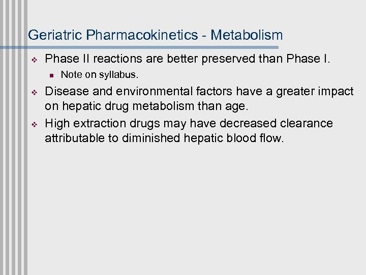 Geriatric Pharmacokinetics - Metabolism v Phase II reactions are better preserved than Phase I.