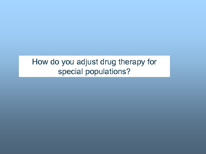 How do you adjust drug therapy for special populations?