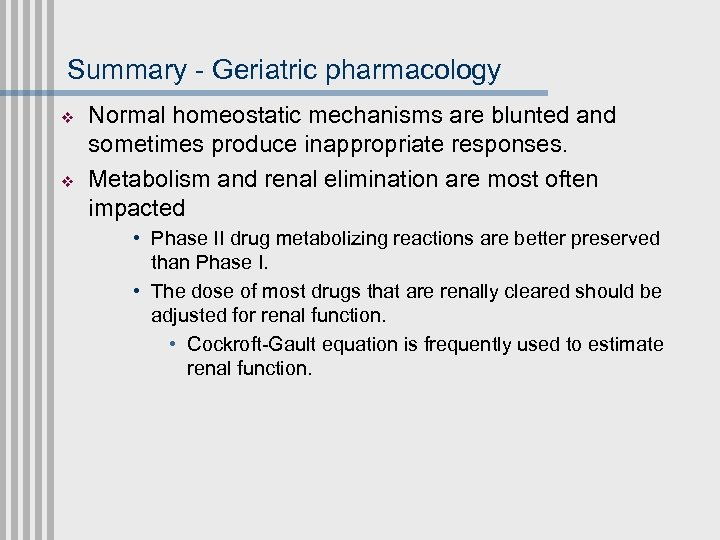 Summary - Geriatric pharmacology v v Normal homeostatic mechanisms are blunted and sometimes produce