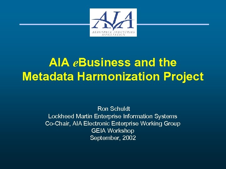 AIA e. Business and the Metadata Harmonization Project Ron Schuldt Lockheed Martin Enterprise Information