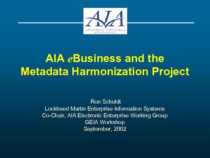 AIA e. Business and the Metadata Harmonization Project Ron Schuldt Lockheed Martin Enterprise Information