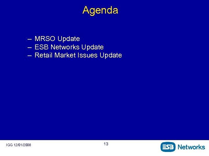 Agenda – MRSO Update – ESB Networks Update – Retail Market Issues Update IGG