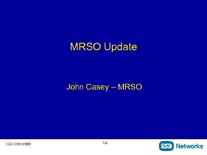 MRSO Update John Casey – MRSO IGG 12/01/2006 14