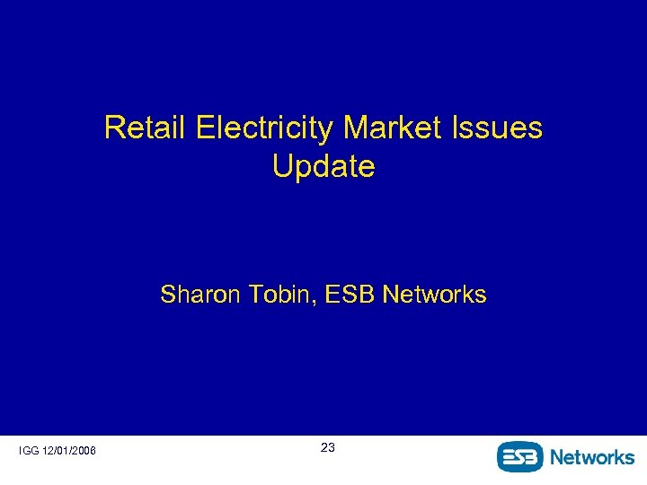 Retail Electricity Market Issues Update Sharon Tobin, ESB Networks IGG 12/01/2006 23