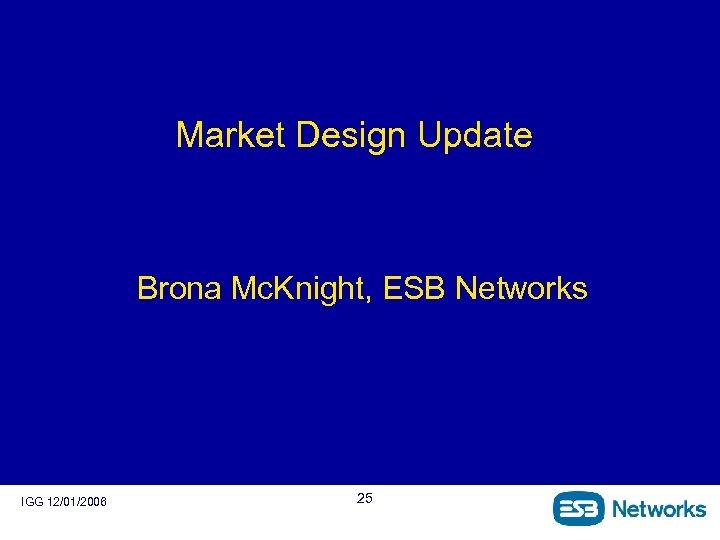 Market Design Update Brona Mc. Knight, ESB Networks IGG 12/01/2006 25