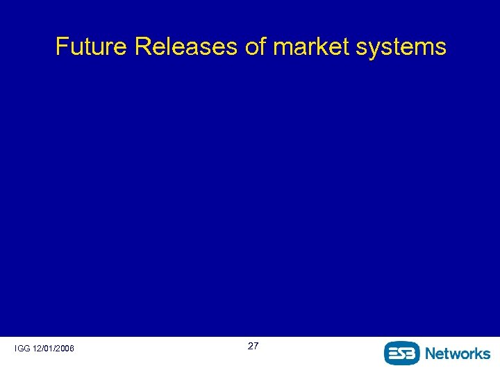 Future Releases of market systems IGG 12/01/2006 27