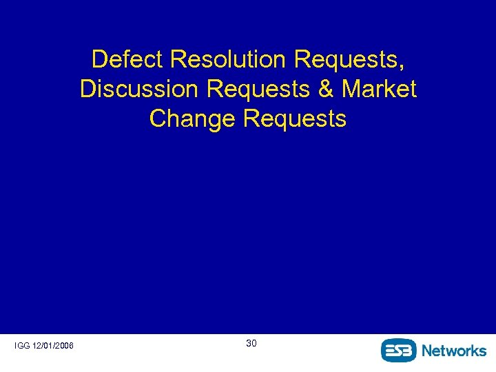 Defect Resolution Requests, Discussion Requests & Market Change Requests IGG 12/01/2006 30