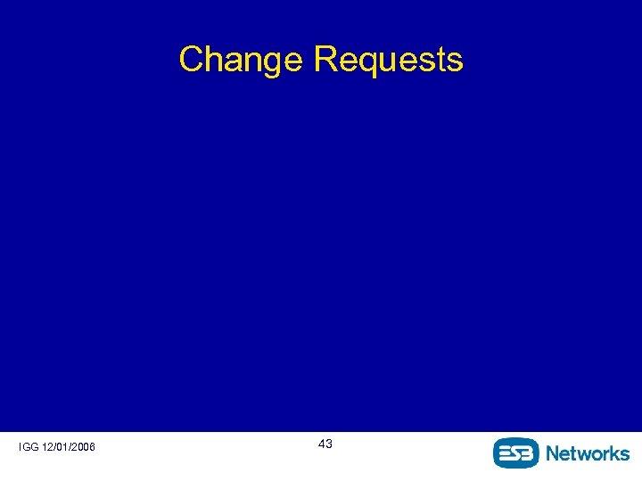 Change Requests IGG 12/01/2006 43