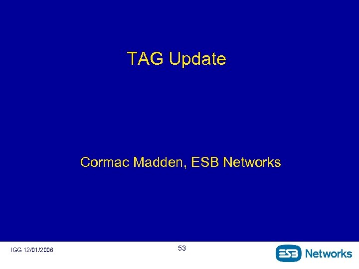 TAG Update Cormac Madden, ESB Networks IGG 12/01/2006 53