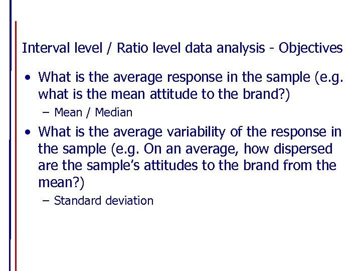 Interval level / Ratio level data analysis - Objectives • What is the average