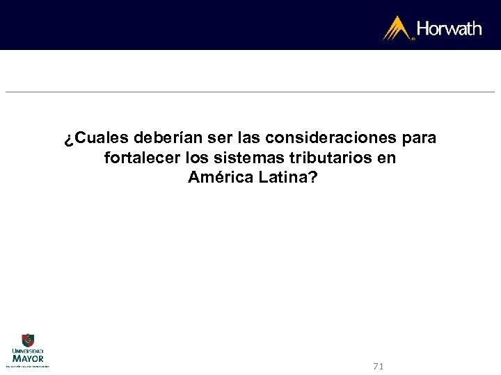 ¿Cuales deberían ser las consideraciones para fortalecer los sistemas tributarios en América Latina? 71