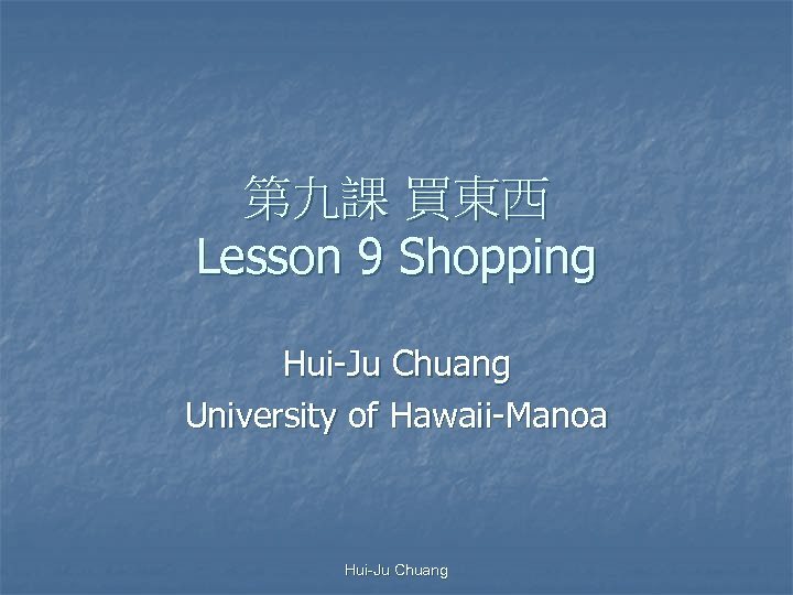 第九課 買東西 Lesson 9 Shopping Hui-Ju Chuang University of Hawaii-Manoa Hui-Ju Chuang