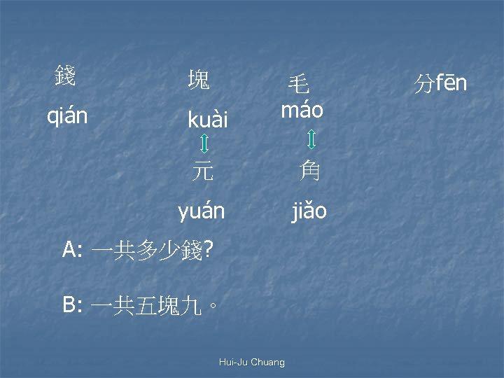 錢 qián 塊 kuài 毛 máo 元 角 yuán jiǎo A: 一共多少錢? B: 一共五塊九。