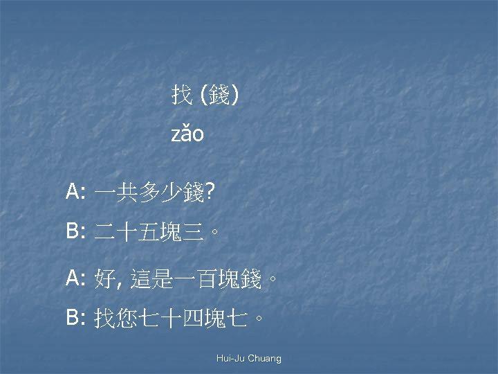 找 (錢) zǎo A: 一共多少錢? B: 二十五塊三。 A: 好, 這是一百塊錢。 B: 找您七十四塊七。 Hui-Ju Chuang