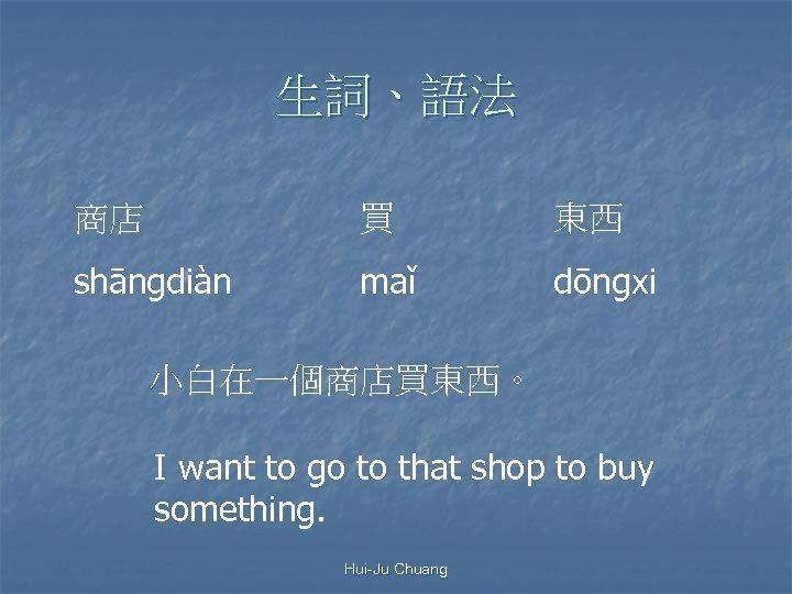 生詞、語法 商店 買 東西 shāngdiàn maǐ dōngxi 小白在一個商店買東西。 I want to go to that