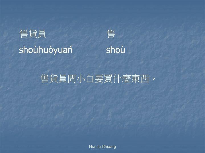 售貨員 售 shoùhuòyuan shoù 售貨員問小白要買什麼東西。 Hui-Ju Chuang