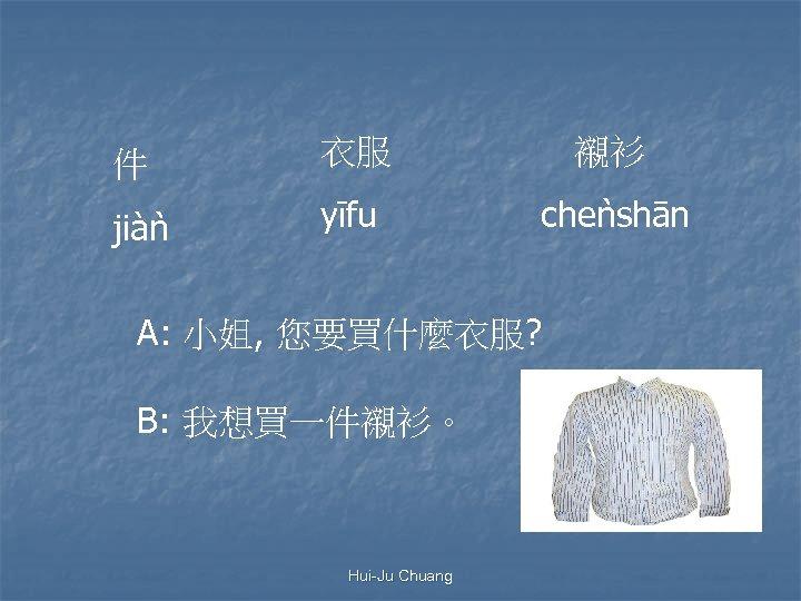 件 衣服 襯衫 jiàn yīfu chen shān A: 小姐, 您要買什麼衣服? B: 我想買一件襯衫。 Hui-Ju Chuang